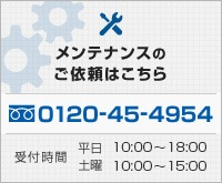 メンテナンスのご依頼はフリーダイヤル0120-45-4954までご連絡ください。受付時間は平日午前9時から午後6時、土曜日は午前9時から午後3時までとなっております。