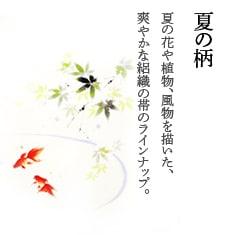 夏の柄 夏の花や植物、風物を描いた、爽やかな絽織の帯のラインナップ。ドライクリーニング可能な洗える化繊の帯です。
