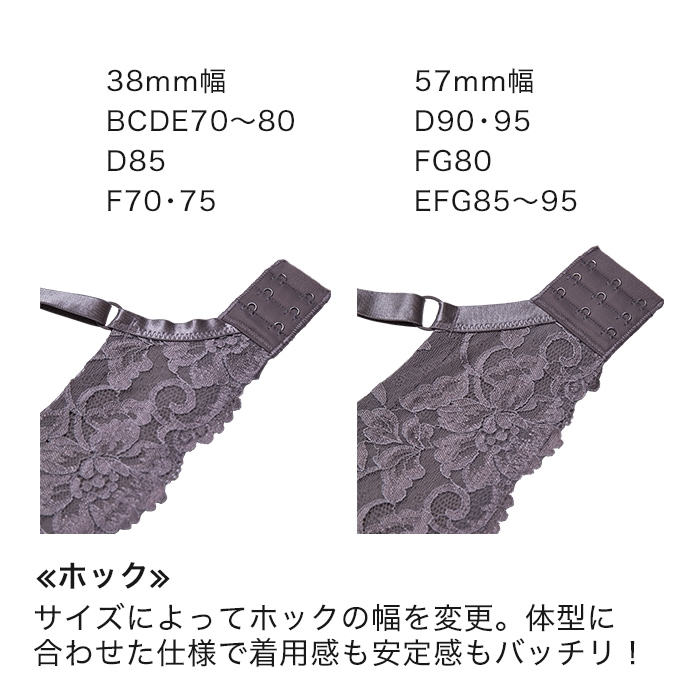 38�幅...BCDE70〜80/D85F70・75 57�幅...D90・95/F80/EFG85〜95【ホック】サイズによってホックの幅を変更。体型に合わせた仕様で着用感も安定感もバッチリ!