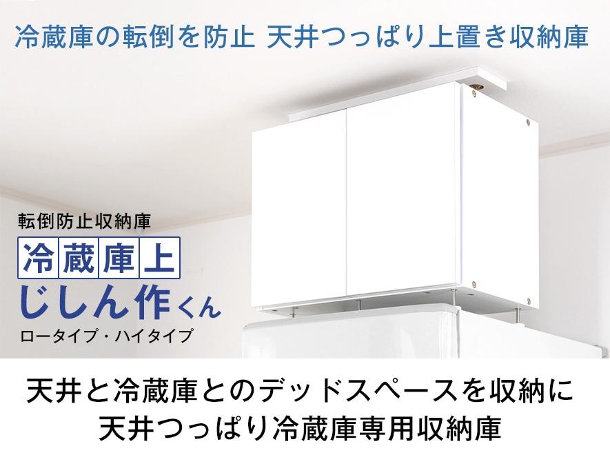 冷蔵庫の転倒を防止。天井つっぱり上置き収納庫。転倒防止収納庫冷蔵庫上じしん作くんロータイプ・ハイタイプ。天井と冷蔵庫とのデッドスペースを収納に。天井つっぱり冷蔵庫専用収納庫