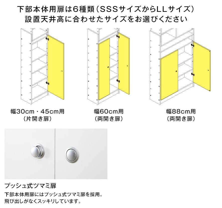 下部本体用扉は6種類(SSSサイズからLLサイズ)設置天井高に合わせたサイズをお選びください。幅30cm・45cm用(片開き扉)。幅60cm用(両開き扉)。幅88cm用(両開き扉)。プッシュ式ツマミ扉。下部本体用扉にはプッシュ式ツマミ扉を採用。飛び出しがなくスッキリしています。