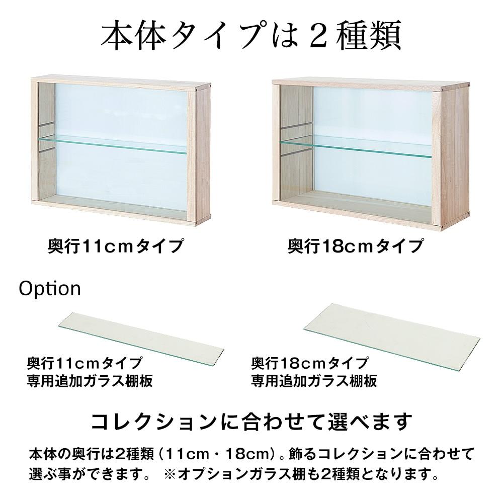 本体タイプは2種類。コレクションに合わせて選べます。本体の奥行は2種類(11cm・18cm)。飾るコレクションに合わせて選ぶ事ができます。 ※オプションガラス棚も2種類となります。