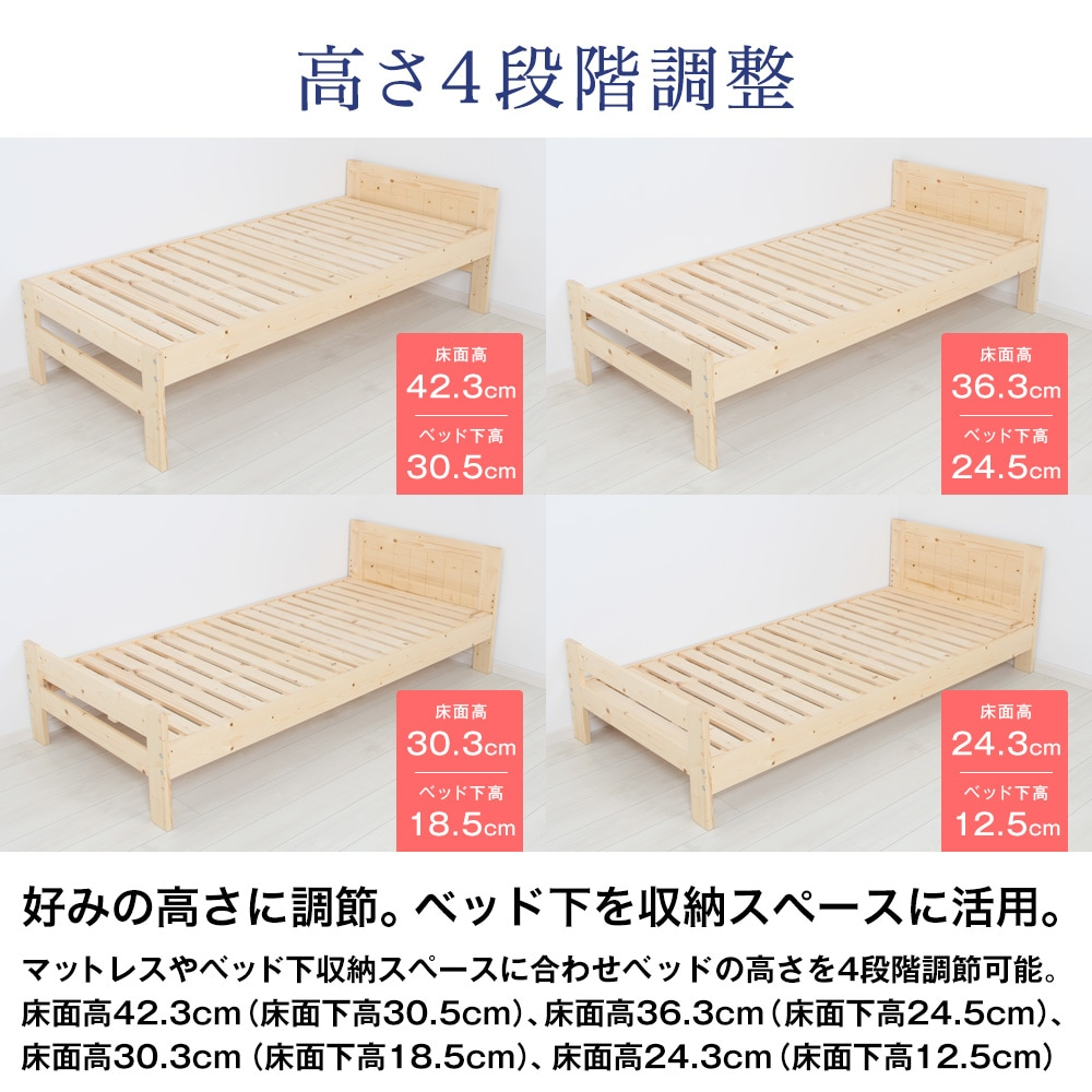 高さ4段階調整。好みの高さに調節。ベッド下を収納スペースに活用。マットレスやベッド下収納スペースに合わせベッドの高さを4段階調節可能。床面高42.3cm(床面下高30.5cm)、床面高36.3cm(床面下高24.5cm)、床面高30.3cm(床面下高18.5cm)、床面高24.3cm(床面下高12.5cm)