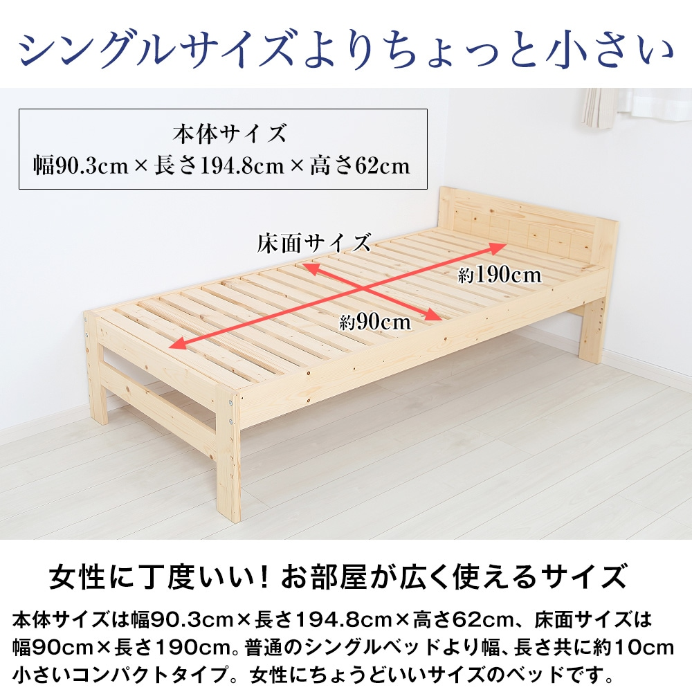 シングルサイズよりちょっと小さい。女性に丁度いい!お部屋が広く使えるサイズ。本体サイズは幅90.3cm×長さ194.8cm×高さ62cm、床面サイズは幅90cm×長さ190cm。普通のシングルベッドより幅、長さ共に約10cm小さいコンパクトタイプ。女性にちょうどいいサイズのベッドです。