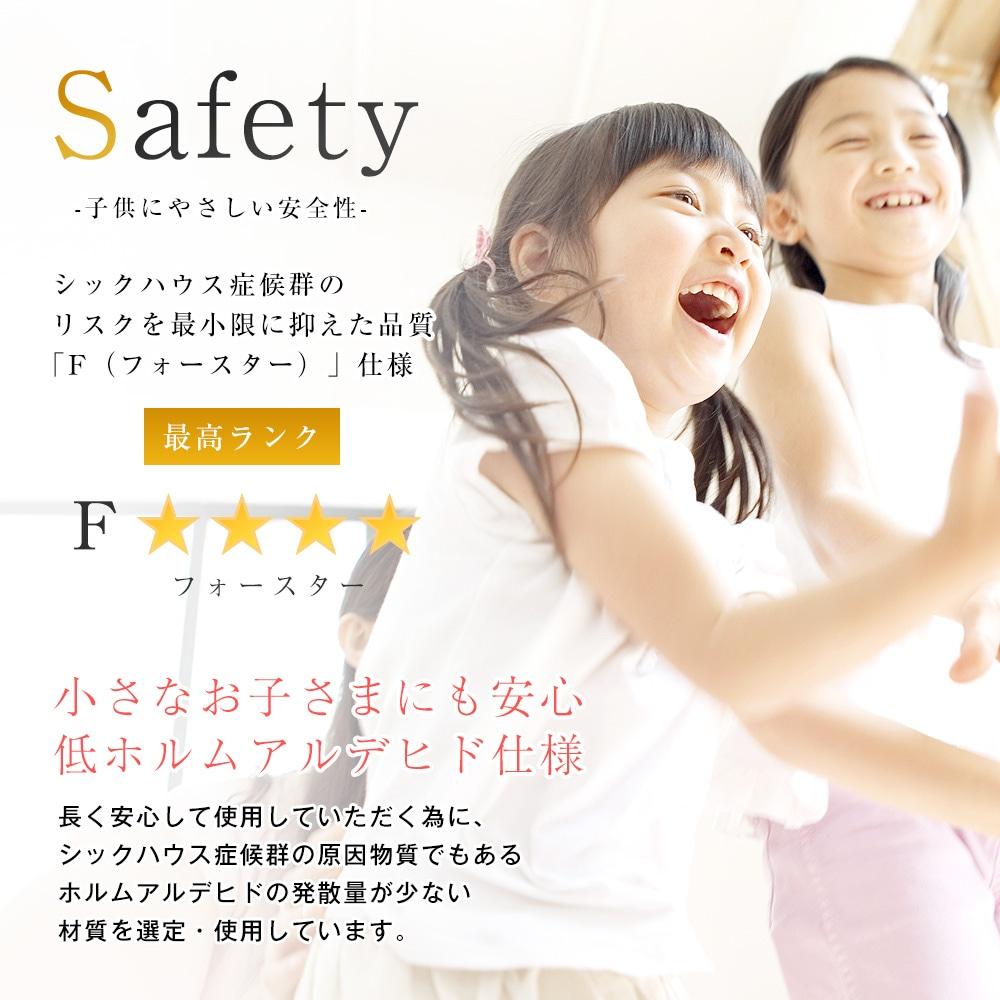子供にやさしい安全性。シックハウス症候群のリスクを最小限に抑えた品質「F(フォースター)」仕様。小さなお子さまにも安心低ホルムアルデヒド仕様。長く安心して使用していただく為に、シックハウス症候群の原因物質でもあるホルムアルデヒドの発散量が少ない材質を選定・使用しています。
