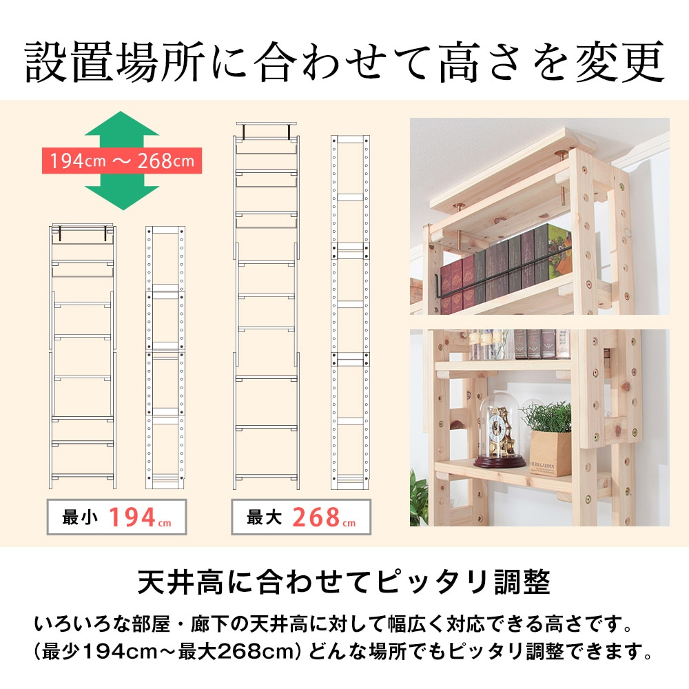設置場所に合わせて高さを変更。天井高に合わせてピッタリ調整。いろいろな部屋・廊下の天井高に対して幅広く対応できる高さです。(最少194cm〜最大268cm)どんな場所でもピッタリ調整できます。