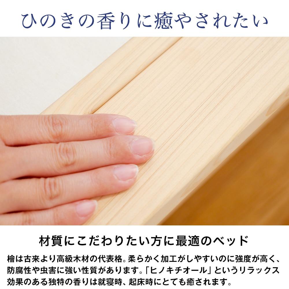 ひのきの香りに癒やされたい。材質にこだわりたい方に最適のベッド。檜は古来より高級木材の代表格。柔らかく加工がしやすいのに強度が高く、防腐性や虫害に強い性質があります。「ヒノキチオール」というリラックス効果のある独特の香りは就寝時、起床時にとても癒されます。