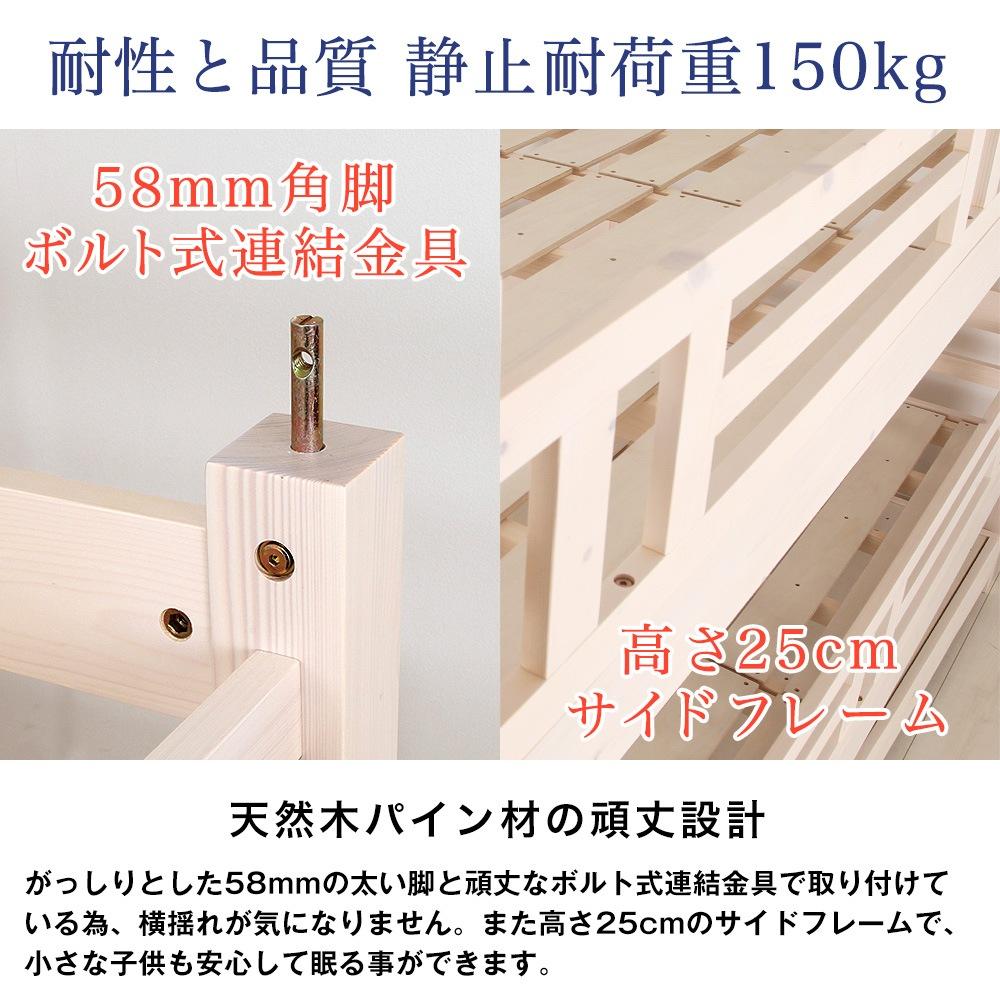 耐性と品質、静止耐荷重150kg。天然木パイン材の頑丈設計。がっしりとした58mmの太い脚と頑丈なボルト式連結金具で取り付けている為、横揺れが気になりません。また高さ25cmのサイドフレームで、小さな子供も安心して眠る事ができます。