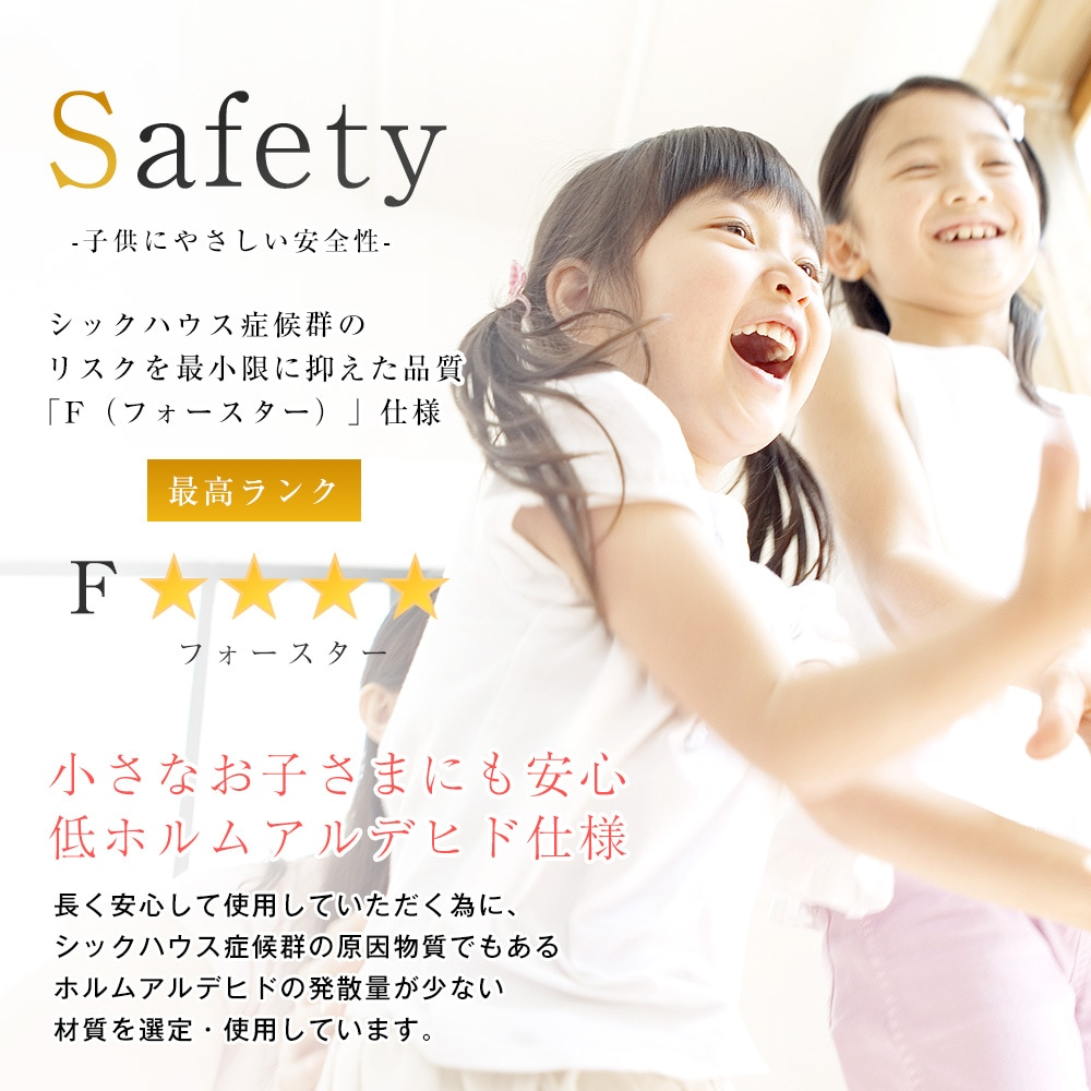 シックハウス症候群のリスクを最小限に抑えた品質フォースター仕様。小さなお子さまにも安心低ホルムアルデヒド仕様。長く安心して使用していただく為に、シックハウス症候群の原因物質でもあるホルムアルデヒドの発散量が少ない材質を使用しています。