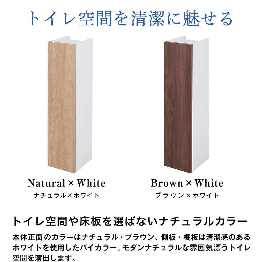トイレ空間を清潔に魅せる。トイレ空間や床板を選ばないナチュラルカラー。本体正面のカラーはナチュラル・ブラウン、側板・棚板は清潔感のあるホワイトを使用したバイカラー。モダンナチュラルな雰囲気漂うトイレ空間を演出します。