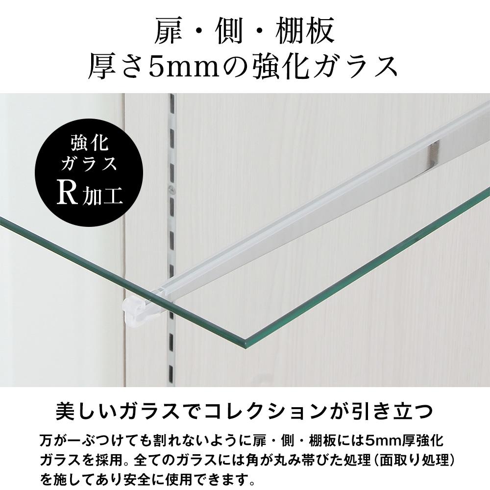 扉・側・棚板、厚さ5mmの強化ガラス。美しいガラスでコレクションが引き立つ。万が一ぶつけても割れないように扉・側・棚板には5mm厚強化ガラスを採用。全てのガラスには角が丸み帯びた処理(面取り処理)を施してあり安全に使用できます。