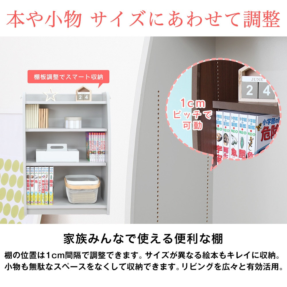 本や小物 サイズにあわせて調整。家族みんなで使える便利な棚。棚の位置は1cm間隔で調整できます。サイズが異なる絵本もキレイに収納。 小物も無駄なスペースを少なくして収納できます。リビングを広々と有効活用。