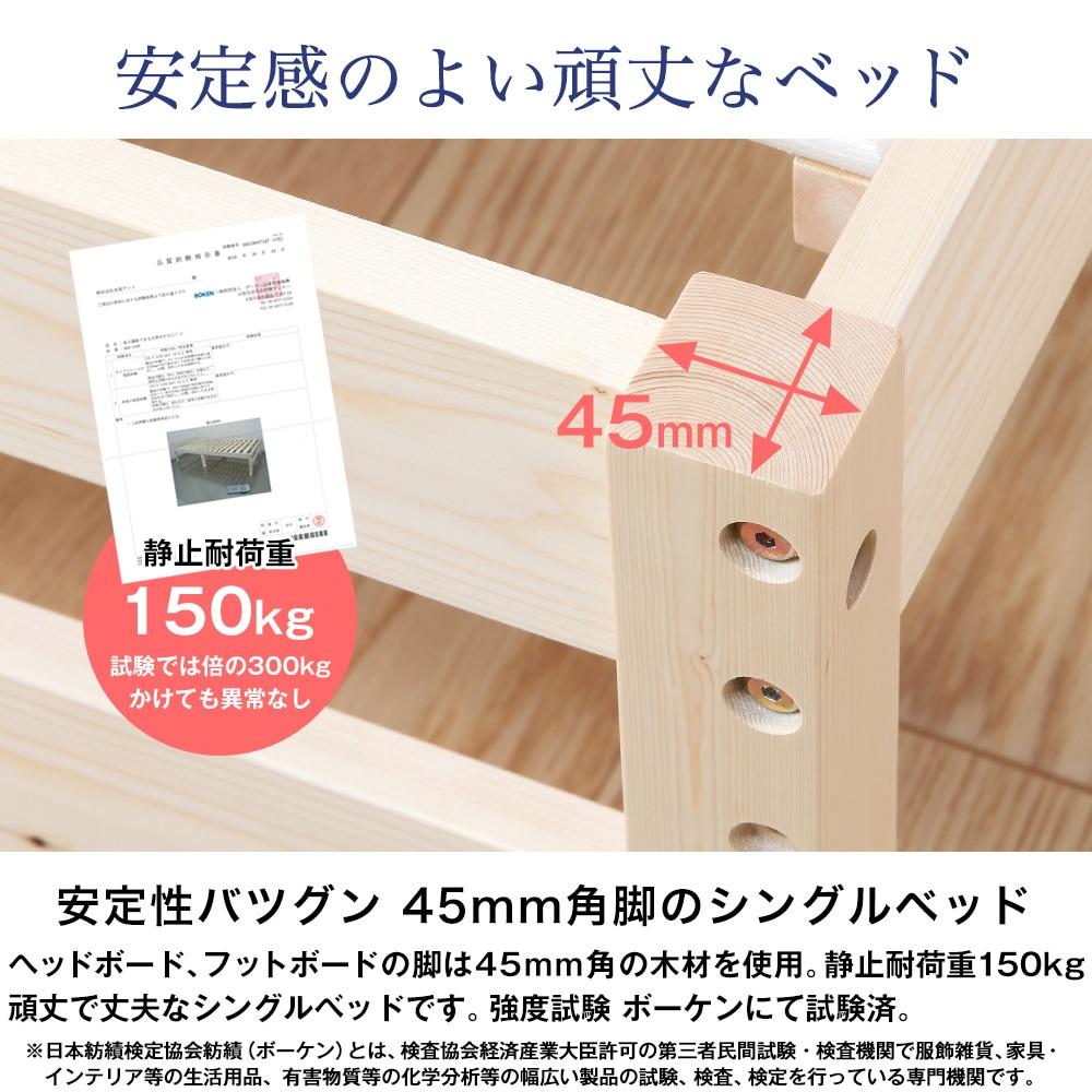 安定感のよい頑丈なベッド。45mm角脚のシングルベッド。ヘッドボード、フットボードの脚は45mm角の木材を使用。静止耐荷重150kg。頑丈で丈夫なシングルベッドです。強度試験 ボーケンにて試験済。