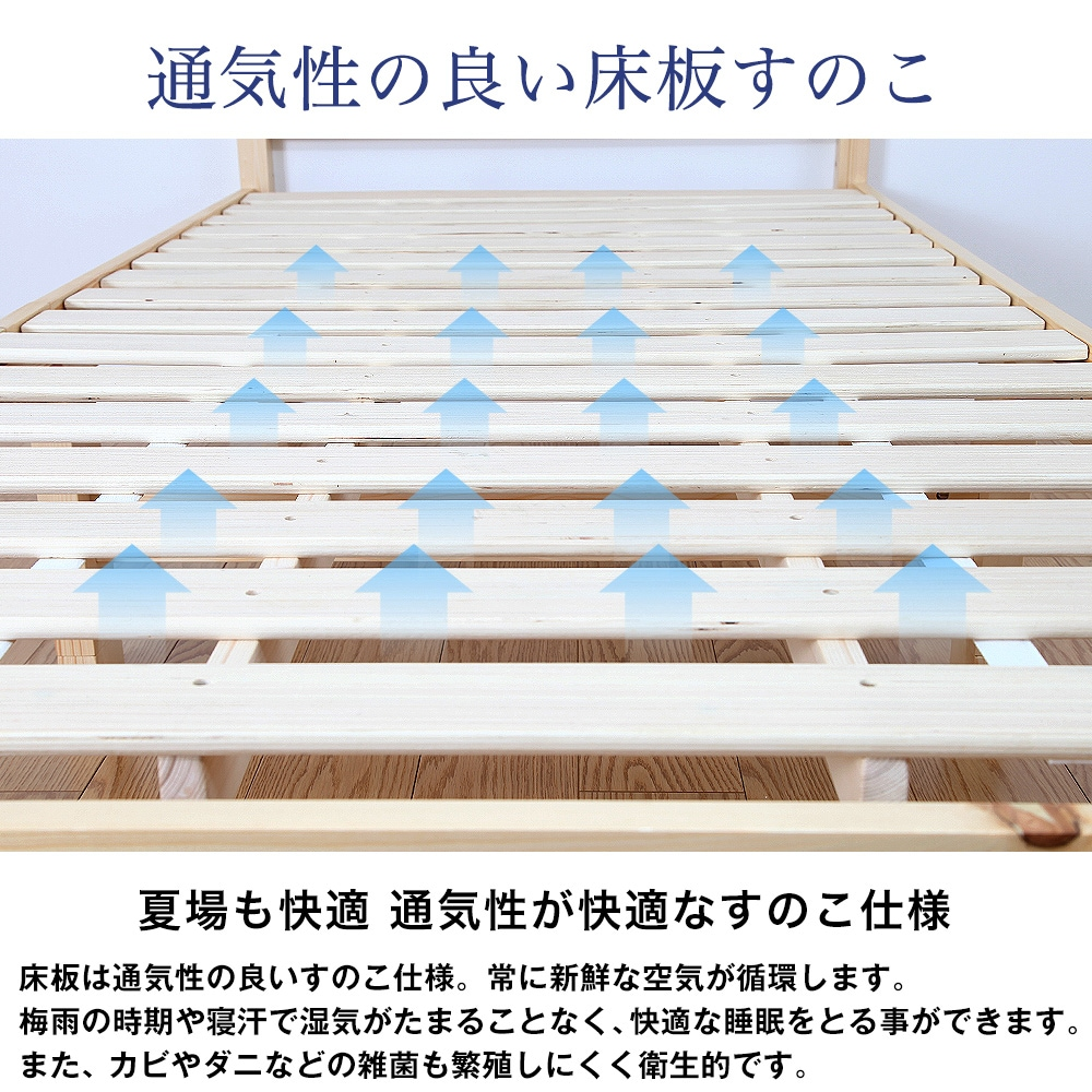 通気性の良い床板すのこ。夏場も快適 通気性が快適なすのこ仕様。床板は通気性の良いすのこ仕様。常に新鮮な空気が循環します。梅雨の時期や寝汗で湿気がたまることなく、快適な睡眠をとる事ができます。また、カビやダニなどの雑菌も繁殖しにくく衛生的です。