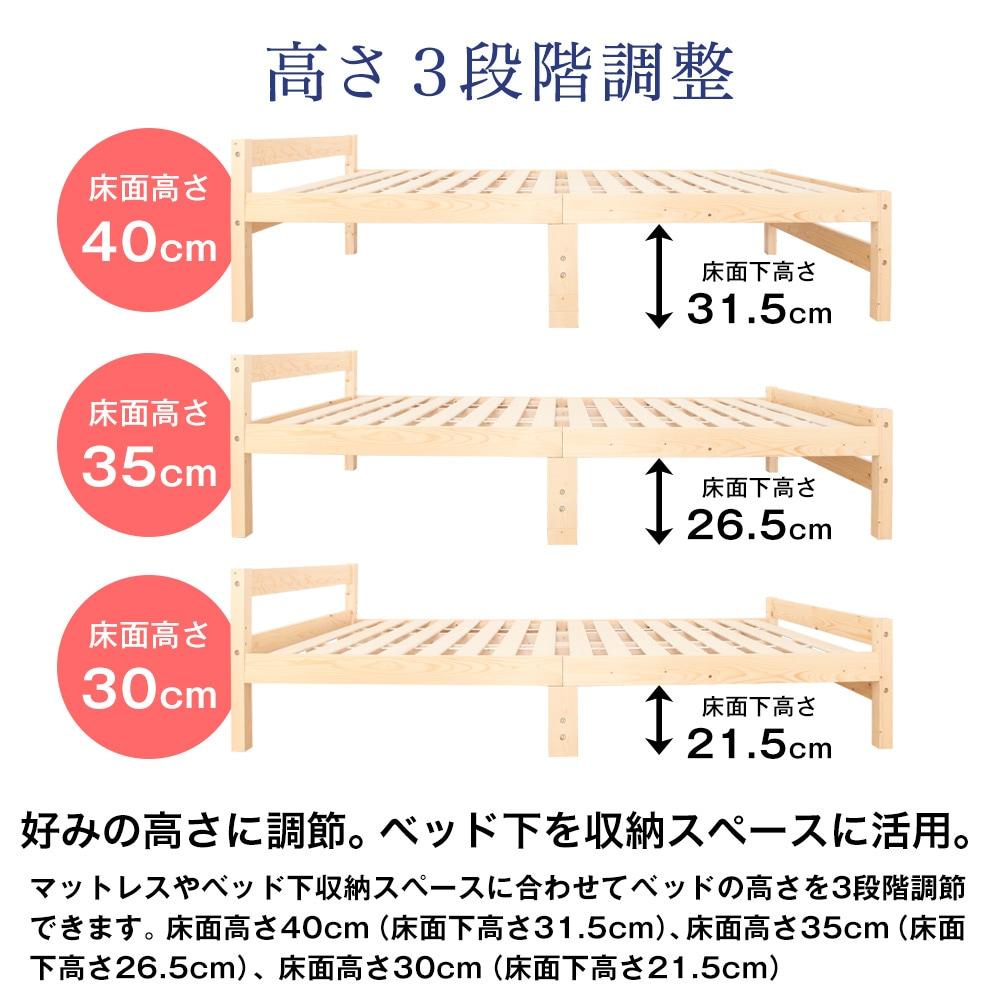 高さ3段階調整。好みの高さに調節。ベッド下を収納スペースに活用。マットレスやベッド下収納スペースに合わせてベッドの高さを3段階調節できます。床面高さ40cm(床面下高さ31.5cm)、35cm(26.5cm)、30cm(21.5cm)