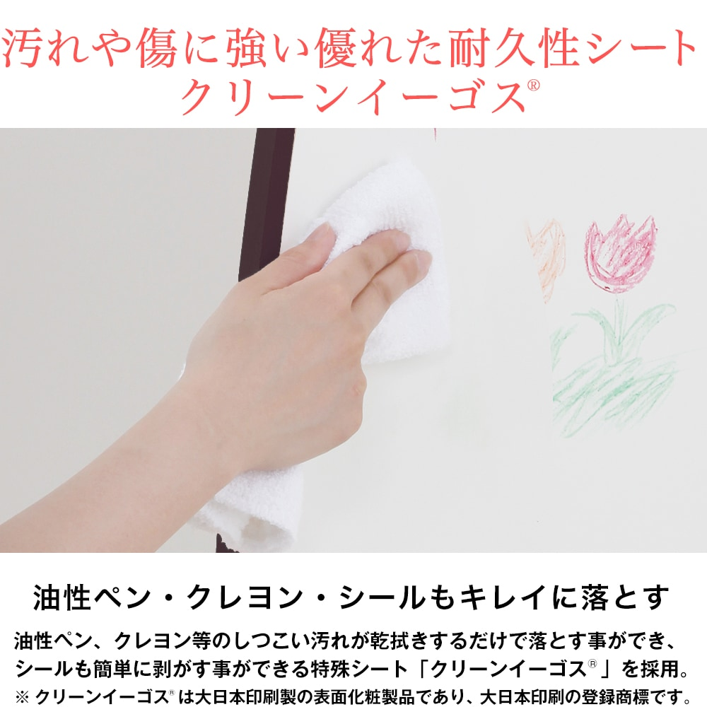 汚れや傷に強い優れた耐久性シートクリーンイーゴス。油性ペン・クレヨン・シールもキレイに落とす。油性ペン、クレヨン等のしつこい汚れが乾拭きするだけで落とす事ができ、シールも簡単に剥がす事ができる特殊シート「クリーンイーゴス  」を採用。※ クリーンイーゴス  は大日本印刷製の表面化粧製品であり、大日本印刷の登録商標です。