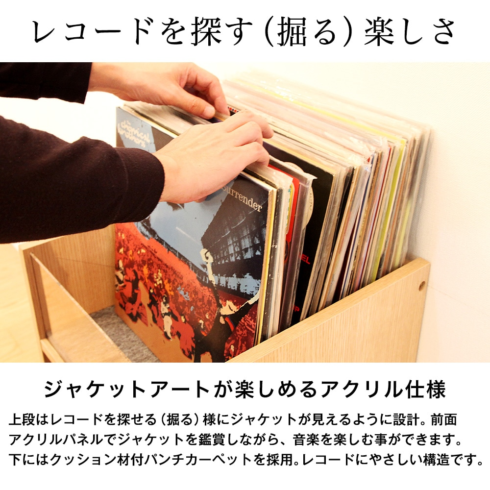 上段はレコードを探せる(掘る)様にジャケットが見えるように設計。前面アクリルパネルでジャケットを鑑賞しながら、音楽を楽しむ事ができます。下にはクッション材付パンチカーペットを採用。レコードにやさしい構造です。