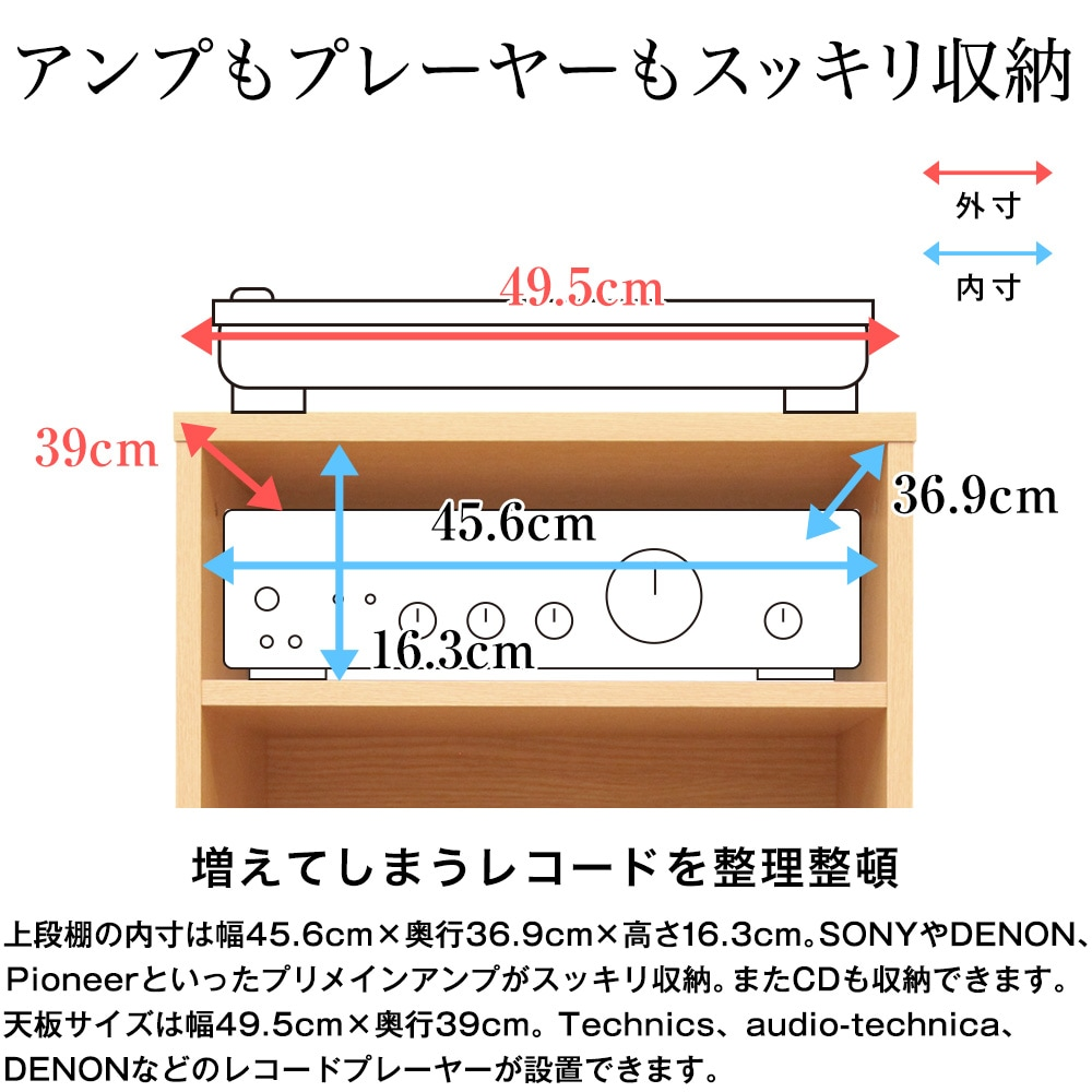 上段棚の内寸は幅45.6cm×奥行36.9cm×高さ16.3cm。SONYやDENON、Pioneerといったプリメインアンプがスッキリ収納。またCDも収納できます。天板サイズは幅49.5cm×奥行39cm。Technics、audio-technica、DENONなどのレコードプレーヤーが設置できます。