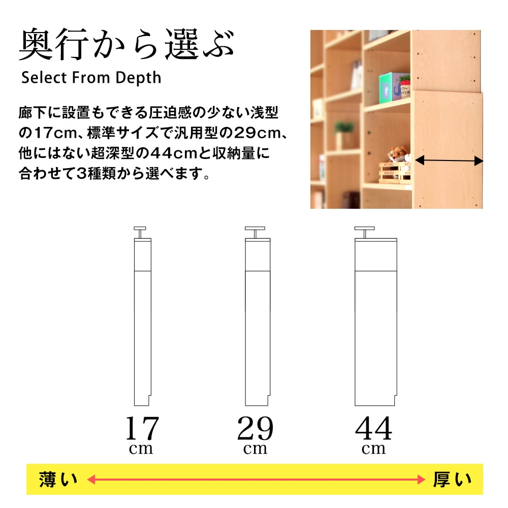 奥行から選ぶ。廊下に設置もできる圧迫感の少ない浅型の17cm、標準サイズで汎用型の29cm、他にはない超深型の44cmと収納量に合わせて3種類から選べます。