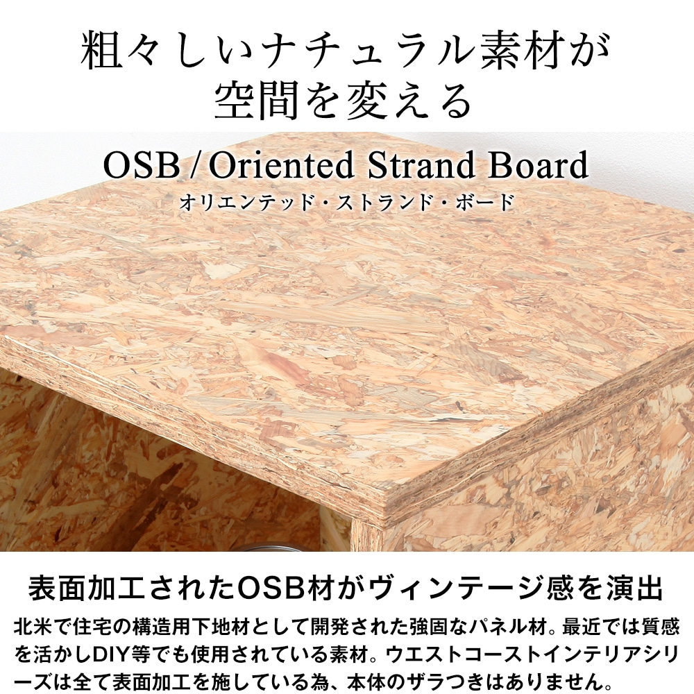 粗々しいナチュラル素材が空間を変える。表面加工されたOSB材がヴィンテージ感を演出。ウエストコーストインテリアシリーズは全て表面加工を施している為、本体のザラつきはありません。