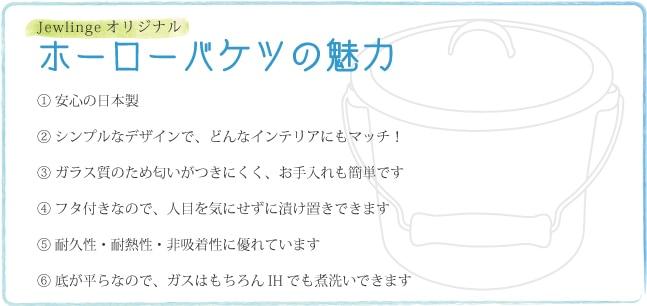 ホーローバケツの魅力 �安心の日本製�シンプルなデザインで、どんなインテリアにもマッチ!�ガラス質のため臭いがつきにくく、お手入れも簡単です。�ふた付きなので、人目を気にせずに付け置きできます。�耐久性・耐熱性・非吸着性に優れています。�底が平らなので、ガスはもちろんIHでも煮洗い出来ます。