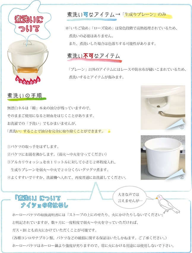 煮洗いの手順 無漂白ネルは綿本来の油分が残っていますので、そのままご使用になると経血をはじくことがあります。お洗濯での予洗いでも構いませんが、煮洗いすることで油分を完全に取り除くことが出来ます。�バケツの取っ手を外します。�バケツにお湯を沸かします(弱火〜中火を守ってください)。�アルカリウォッシュを水1リットルに対して小さじ2杯程度入れ、生成りプレーンを弱火〜中火で20分くらいグツグツ煮ます。�よくすすいで干すか、洗濯機へ入れて、再度普通にお洗濯してください。