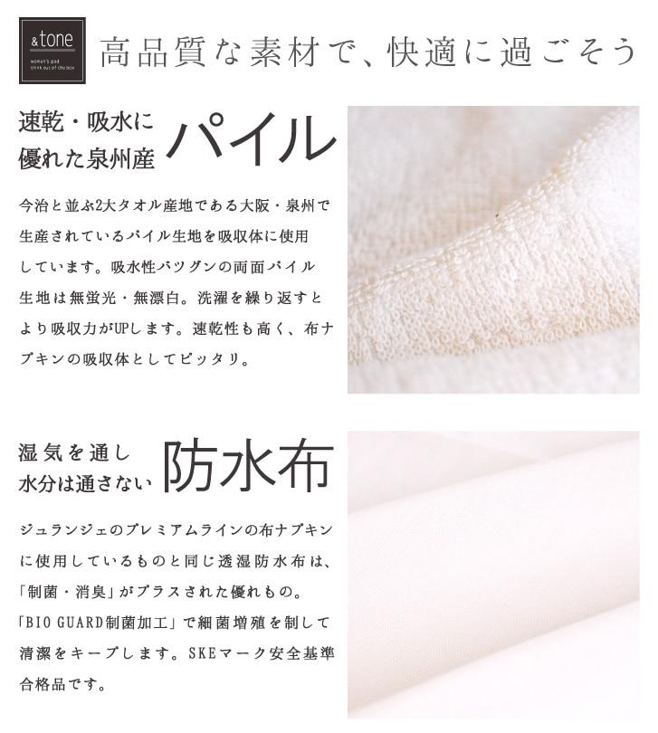 高品質な素材で快適に過ごそう 速乾・吸水に優れた泉州産 パイル 今治と並ぶ2大タオル産地である大阪・泉州で生産されているパイル生地を吸収体に使用しています。吸水性バツグンの両面パイル生地は無蛍光・無漂白、洗濯を繰り返すとより吸収力がUPします。速乾性も高く、布ナプキンの吸収体としてピッタリ。湿気を通し水分は通さない防水布 ジュランジェのプレミアムラインの布ナプキンに使用しているものと同じ透湿防水布は「制菌・消臭」がプラスされた優れもの。BIO GUARD制菌加工で細菌増殖を制して清潔をキープします。SKEマーク安全基準合格品です。
