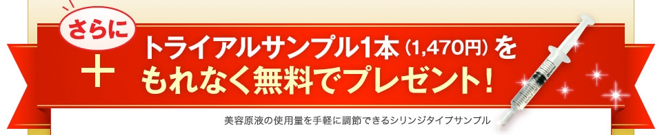 さらにトライアルサンプル1本(1,470円)をもれなく無料でプレゼント!