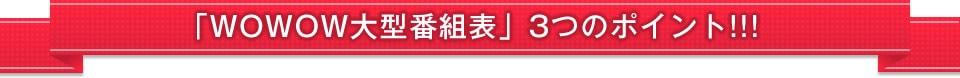 「WOWOW大型番組表」3つのポイント!!!