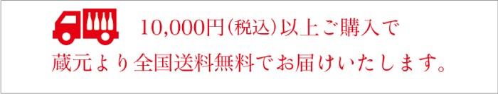 10,000円(税込)以上ご購入で蔵元より全国送料無料でお届けいたします。