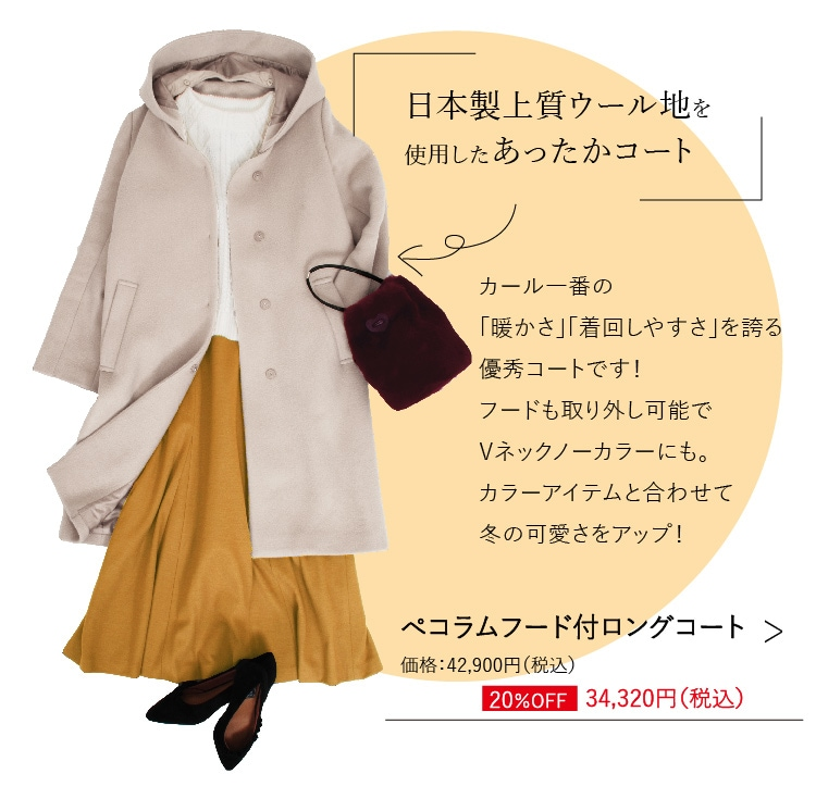 ぺコラムフード付ロングコート 日本製上質ウール地を使用したあったかコート カール一番の「暖かさ」「着回しやすさ」を誇る優秀コートです!フードも取り外し可能でVネックノーカラーにも。カラーアイテムと合わせて冬の可愛さをアップ!