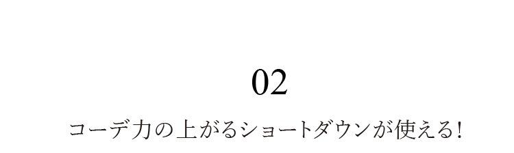 02 コーデ力の上がるショートダウンが使える!