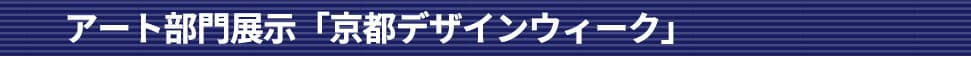 アート部門展示「京都デザインウィーク」