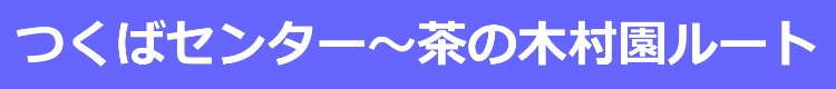 つくばセンター〜茶の木村園ルート