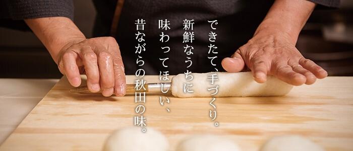 できたて、手づくり。新鮮なうちに味わってほしい、昔ながらの秋田の味。