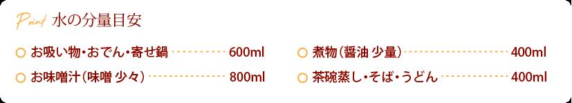 水の分量目安:お吸い物・おでん・寄せ鍋 600ml、お味噌汁(味噌 少々) 800ml、煮物(醤油 少量)400ml、茶碗蒸し・そば・うどん 、400ml