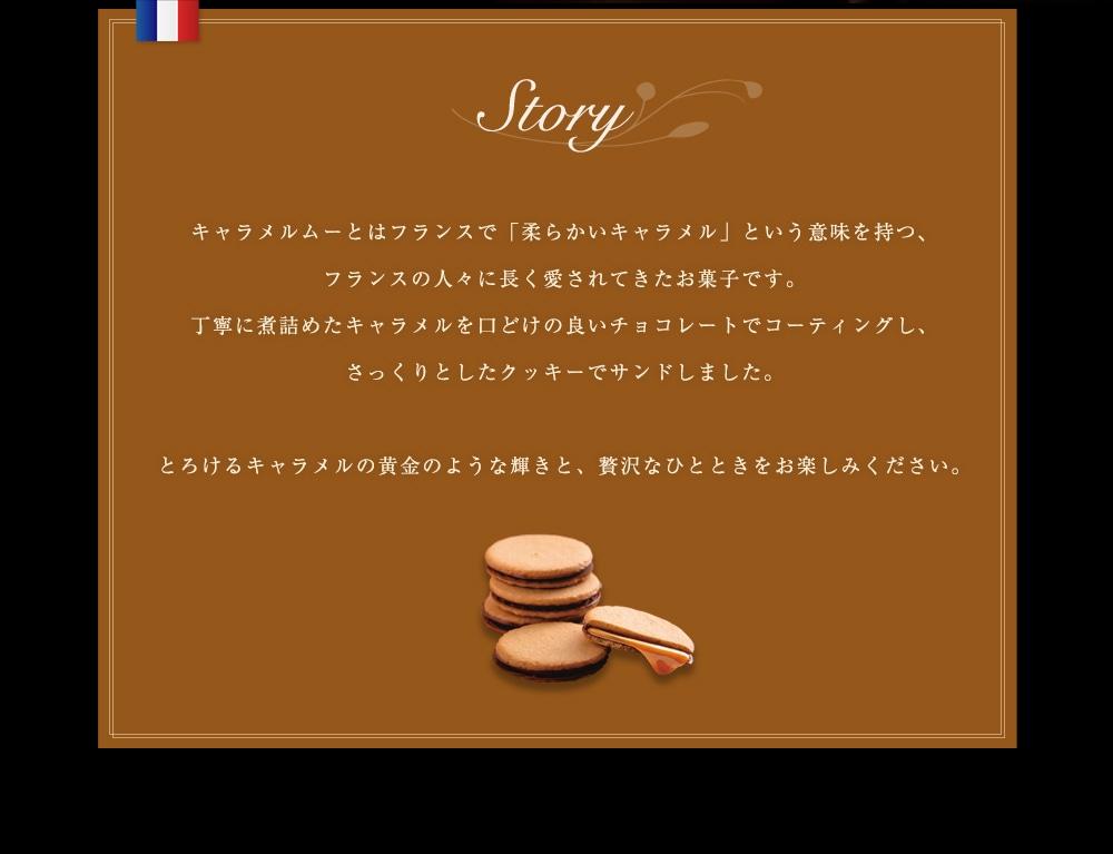 キャラメルムーとはフランスで「柔らかいキャラメル」という意味を持つ、フランスの人々に長く愛されてきたお菓子です。丁寧に煮詰めたキャラメルを口どけの良いチョコレートでコーティングし、さっくりとしたクッキーでサンドしました。とろけるキャラメルの黄金のような輝きと、贅沢なひとときをお楽しみください。