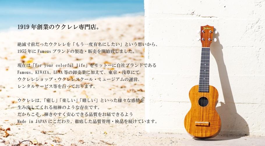 絶滅寸前だったウクレレを「もう一度有名にしたい!」という想いから、1955年にFamousブランドの製造・販売を開始いたしました。以降、Made in JAPANにこだわり、徹底した品質管理・検品を行い、安心してお使いいただけるウクレレを出荷しています。現在では、「ウクレレという楽器を通じて、音楽と共にある心豊かな暮らしをお手伝いする」をモットーに、自社ブランドであるFamous等の卸売業に加えて、東京・浅草にてウクレレショップ(小売業)・ウクレレスクール・ミュージアムの運営、ウクレレ普及のためのレンタルサービスなどを提供させていただいております。