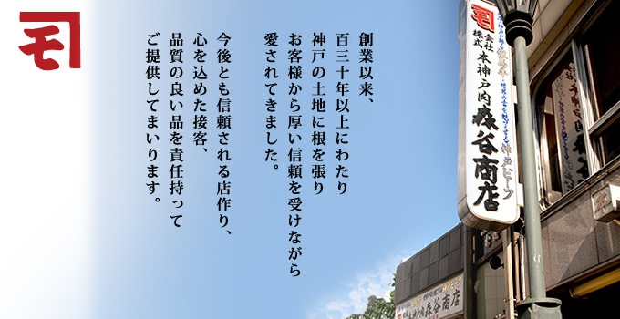 森谷商店〜創業以来、百三十年以上にわたり神戸の土地に根を張りお客様からの厚い信頼を受け愛されてきました。今後とも信頼される店作り、心を込めた接客、品質の良い品を責任持ってご提供してまいります。〜