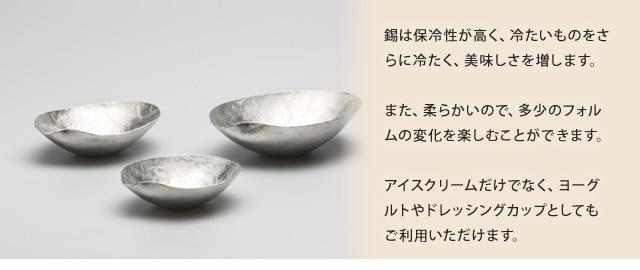 錫は保冷性が高く、冷たいものをさらに冷たく、美味しさを増します。また、柔らかいので、多少のフォルムの変化を楽しむことができます。アイスクリームだけでなく、ヨーグルトやドレッシングカップとしてもご利用いただけます。