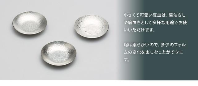 小さくて可愛い豆皿は、醤油さしや箸置きとして多様な用途でお使いいただけます。錫は柔らかいので、多少のフォルムの変化を楽しむことができます。