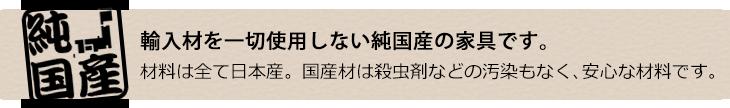 輸入材を一切使用しない純国産の家具です。材料は全て日本産。国産材は殺虫剤などの汚染もなく、安心な材料です。