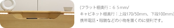 (フラット棚奥行:65mm/キャビネット棚奥行:上段170/50mm、下段100mm)携帯電話・眼鏡などの小物を置くのに便利です。