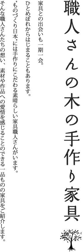 """職人さんの木の手作り家具 家具との出会いも一期一会。ひとめぼれからはじまることもあります。""""ものづくり日本""""には手作りにこだわる素晴らしい家具職人さんがいます。そんな職人さんたちの想い、素材や作品への愛情を感じることのできる一品ものの家具をご紹介します。"""