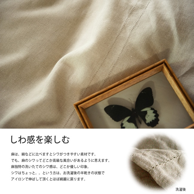 麻は、綿などに比べますとシワがつきやすい素材です。でも、麻のシワってどこか高級な風合いがあるように思えます。お洗濯後の半乾きの状態でアイロンで伸ばして頂くとほぼ綺麗に戻ります。