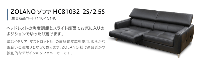 ZOLANO ソファ HC81032  2S/2.5S (独自商品コード)116-13140 ヘッドレストの角度調節とスライド座面でお気に入りのポジションでゆったり寛げます。