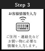 Step3 お客様情報を入力 ご住所・連絡先などお買い物に必要な情報を入力します。