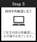 Step5 内容を再確認し完了 ご注文内容を再確認し、お手続きを完了します。