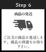 Step6 商品の発送 ご注文の商品を発送します。商品の到着をお待ち下さい。