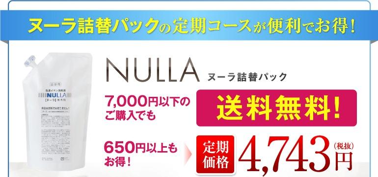 ヌーラ詰替パックの定期コースが便利でお得!NULLAヌーラ詰替パック 7,000円以下のご購入でも送料無料!650円以上もお得!定期価格4,743円(税抜)